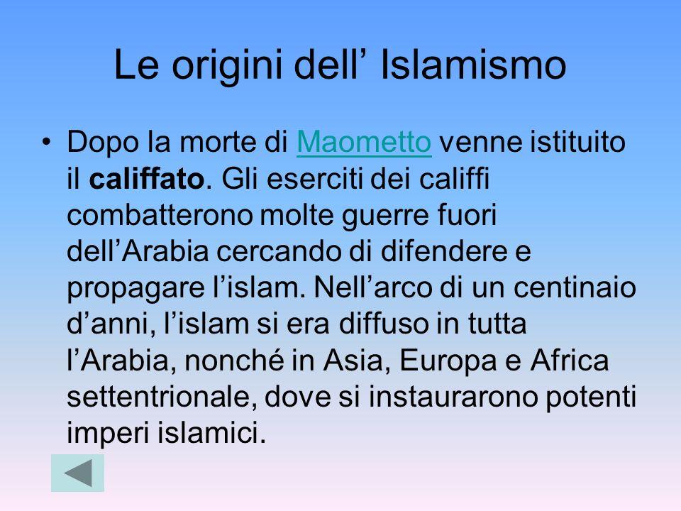 Le origini dell Islamismo Dopo la morte di Maometto venne istituito il califfato. Gli eserciti dei califfi combatterono molte guerre fuori dellArabia
