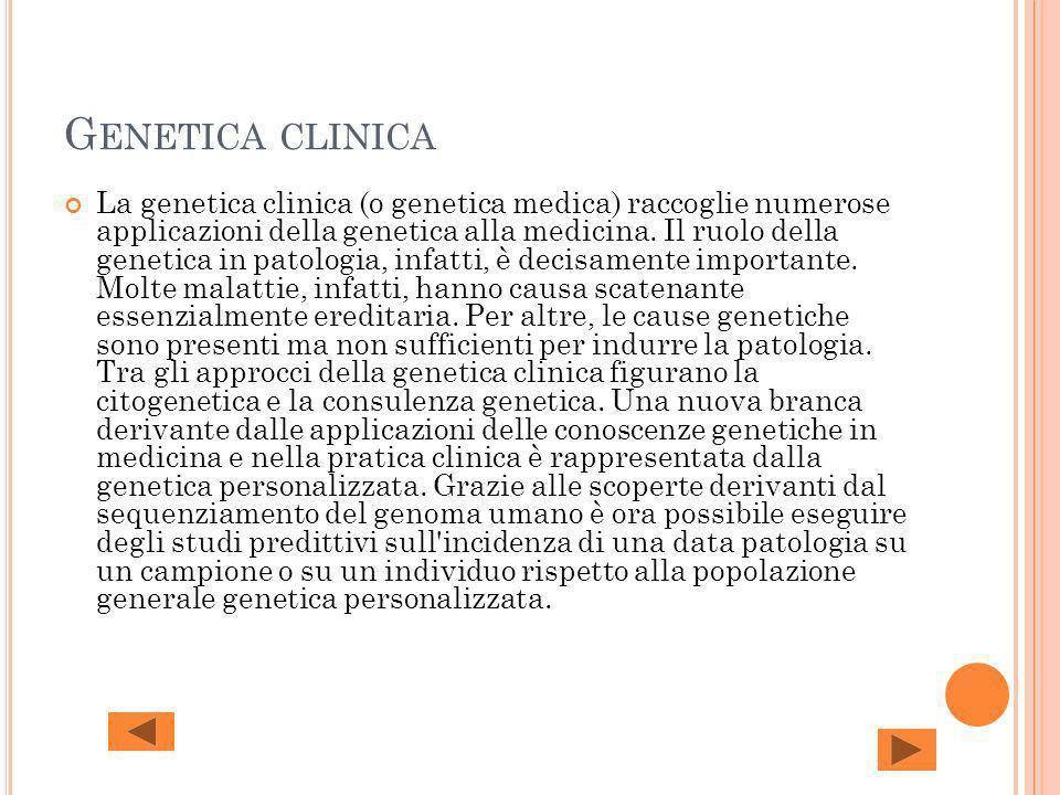 G ENETICA CLINICA La genetica clinica (o genetica medica) raccoglie numerose applicazioni della genetica alla medicina. Il ruolo della genetica in pat