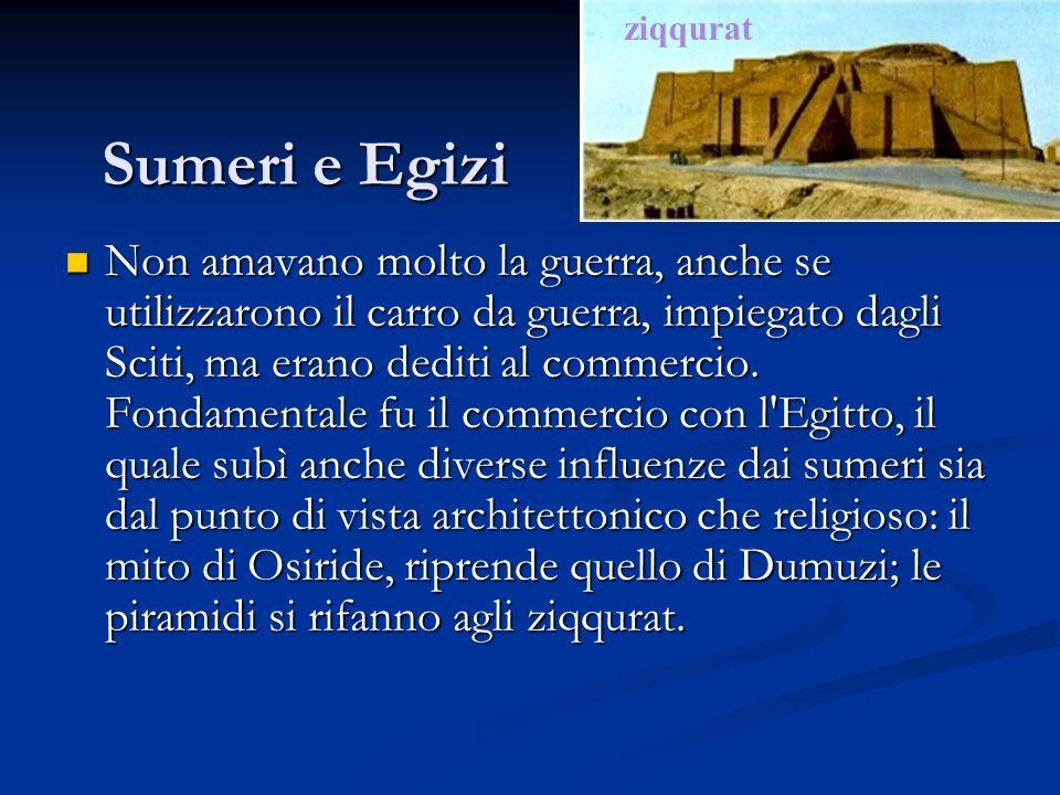 Sumeri e Egizi Non amavano molto la guerra, anche se utilizzarono il carro da guerra, impiegato dagli Sciti, ma erano dediti al commercio. Fondamental