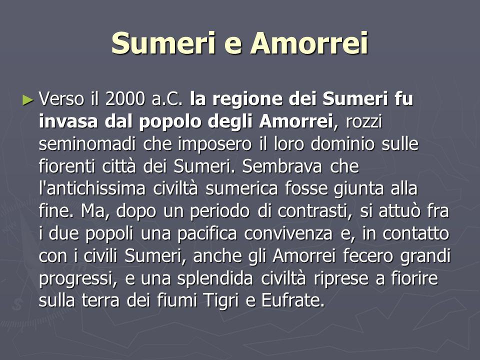 Sumeri e Amorrei Verso il 2000 a.C. la regione dei Sumeri fu invasa dal popolo degli Amorrei, rozzi seminomadi che imposero il loro dominio sulle fior