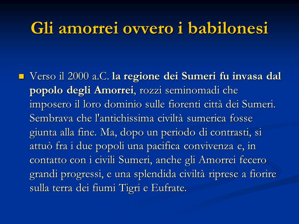 Gli amorrei ovvero i babilonesi Verso il 2000 a.C. la regione dei Sumeri fu invasa dal popolo degli Amorrei, rozzi seminomadi che imposero il loro dom