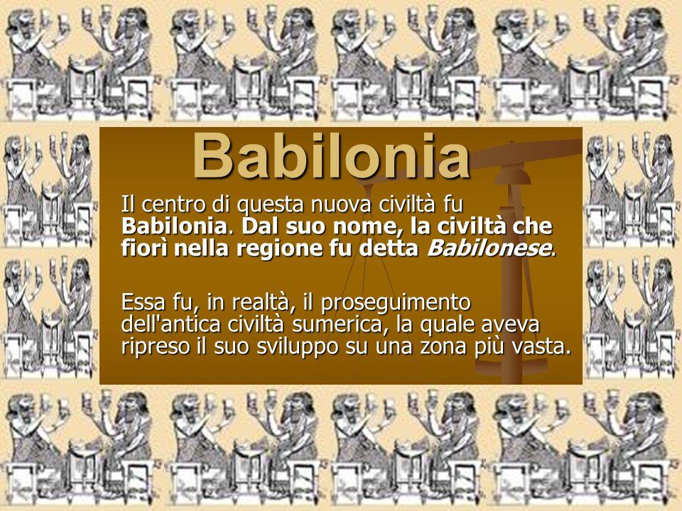 Babilonia Il centro di questa nuova civiltà fu Babilonia. Dal suo nome, la civiltà che fiorì nella regione fu detta Babilonese. Essa fu, in realtà, il