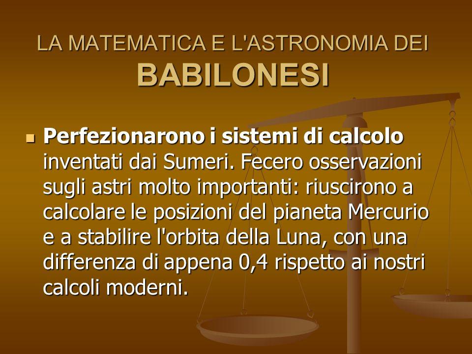 LA MATEMATICA E L'ASTRONOMIA DEI BABILONESI Perfezionarono i sistemi di calcolo inventati dai Sumeri. Fecero osservazioni sugli astri molto importanti