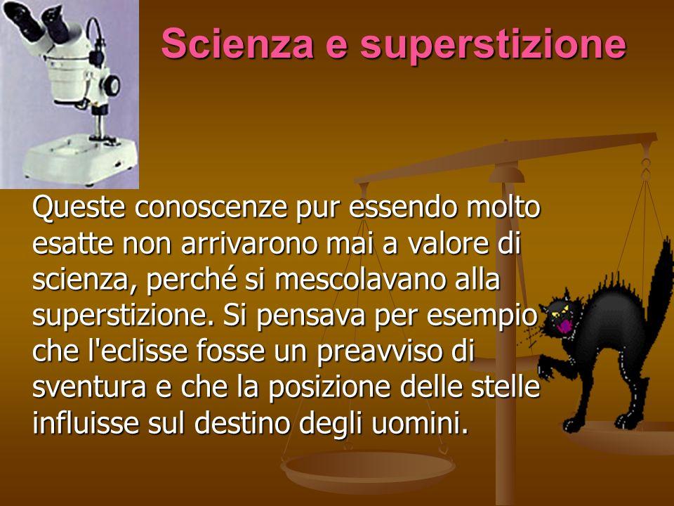 Scienza e superstizione Queste conoscenze pur essendo molto esatte non arrivarono mai a valore di scienza, perché si mescolavano alla superstizione. S