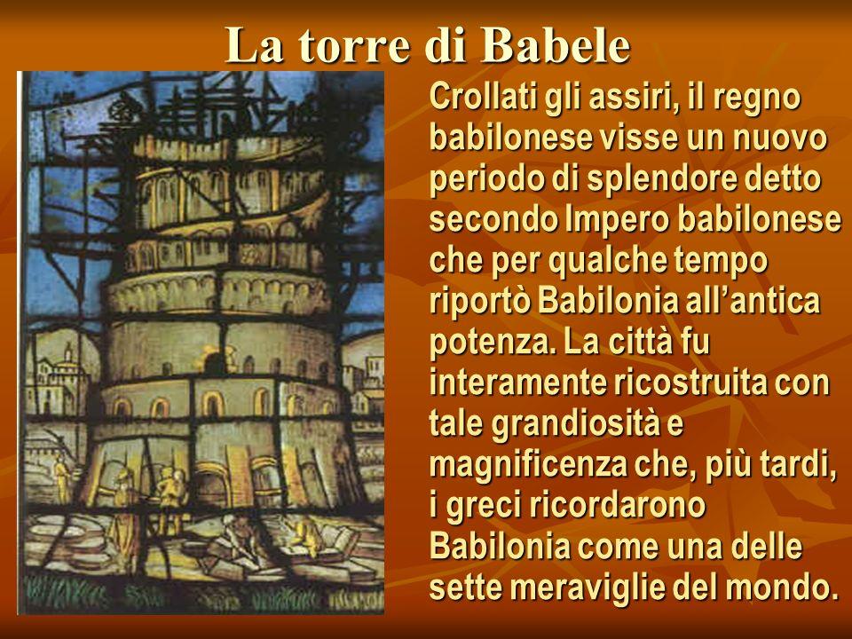 La torre di Babele Crollati gli assiri, il regno babilonese visse un nuovo periodo di splendore detto secondo Impero babilonese che per qualche tempo