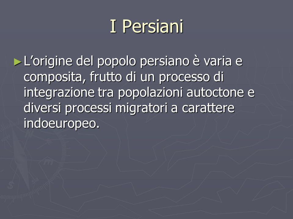 I Persiani Lorigine del popolo persiano è varia e composita, frutto di un processo di integrazione tra popolazioni autoctone e diversi processi migrat