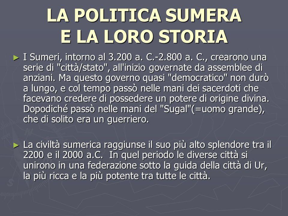 LA POLITICA SUMERA E LA LORO STORIA I Sumeri, intorno al 3.200 a. C.-2.800 a. C., crearono una serie di