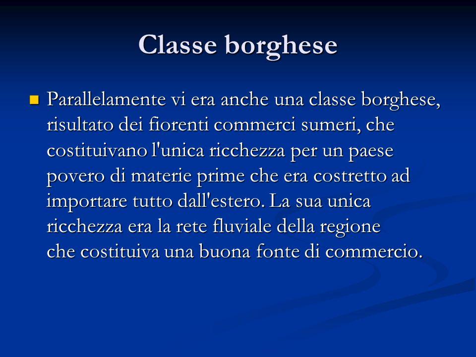 Classe borghese Parallelamente vi era anche una classe borghese, risultato dei fiorenti commerci sumeri, che costituivano l'unica ricchezza per un pae