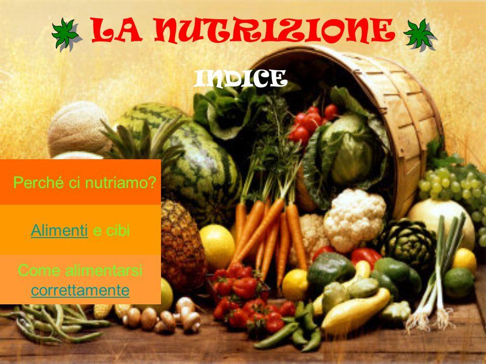 LA NUTRIZIONE INDICE Perché ci nutriamo? Alimenti e cibi Come alimentarsi correttamente