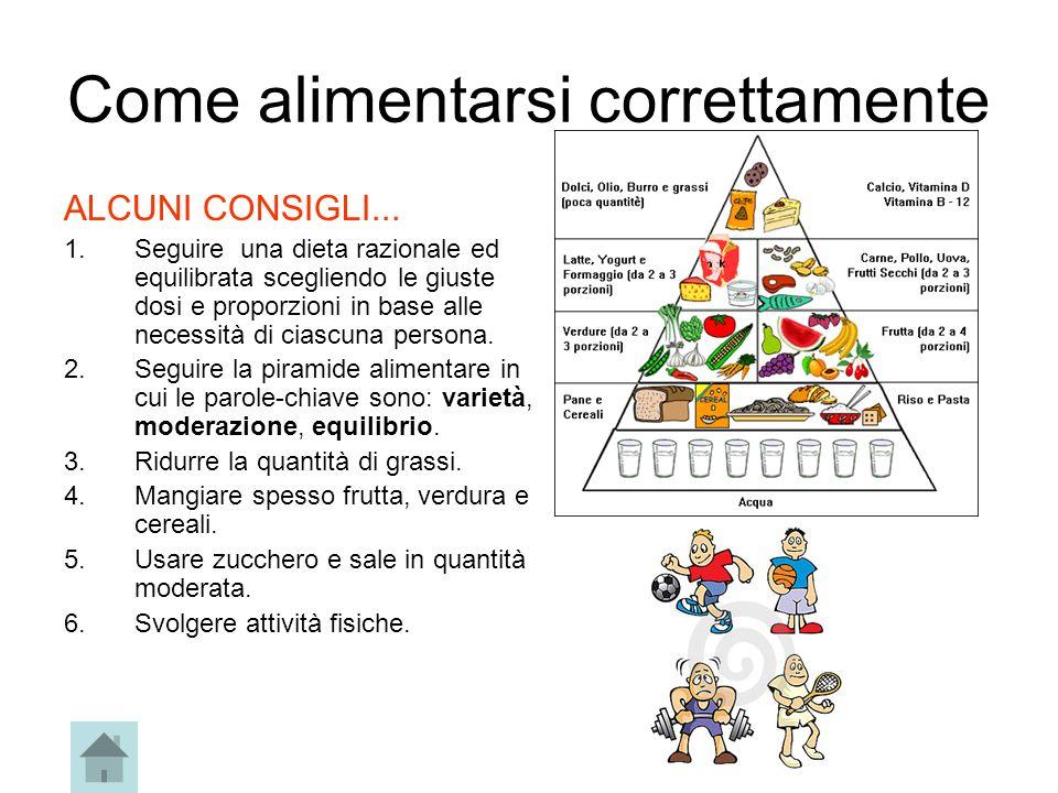 Come alimentarsi correttamente ALCUNI CONSIGLI... 1.Seguire una dieta razionale ed equilibrata scegliendo le giuste dosi e proporzioni in base alle ne