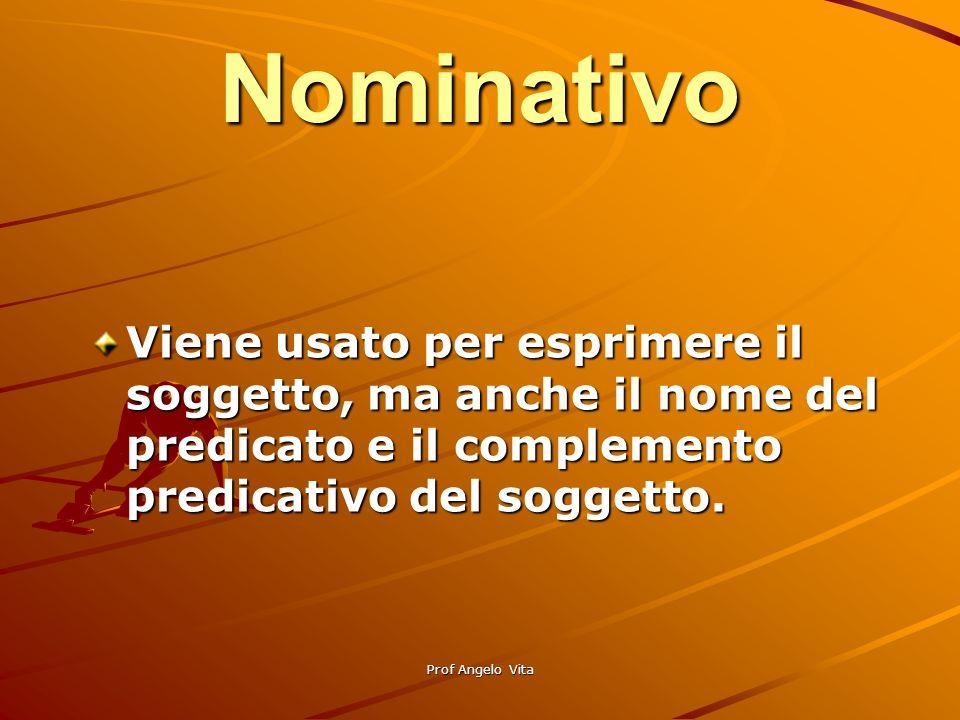 Prof Angelo Vita Nominativo Viene usato per esprimere il soggetto, ma anche il nome del predicato e il complemento predicativo del soggetto.