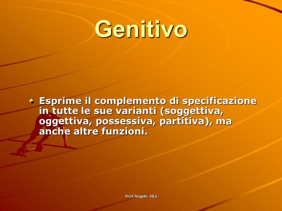 Prof Angelo Vita Genitivo Esprime il complemento di specificazione in tutte le sue varianti (soggettiva, oggettiva, possessiva, partitiva), ma anche a