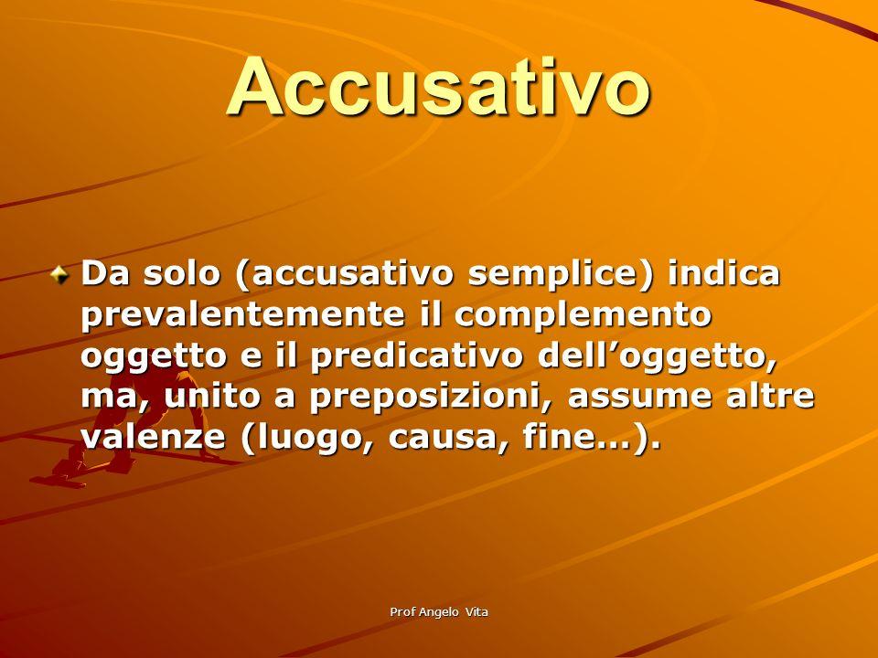 Prof Angelo Vita Accusativo Da solo (accusativo semplice) indica prevalentemente il complemento oggetto e il predicativo delloggetto, ma, unito a prep