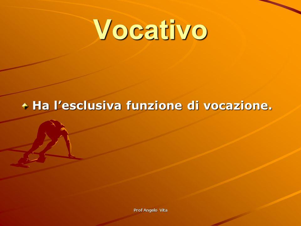 Prof Angelo Vita Vocativo Ha lesclusiva funzione di vocazione.