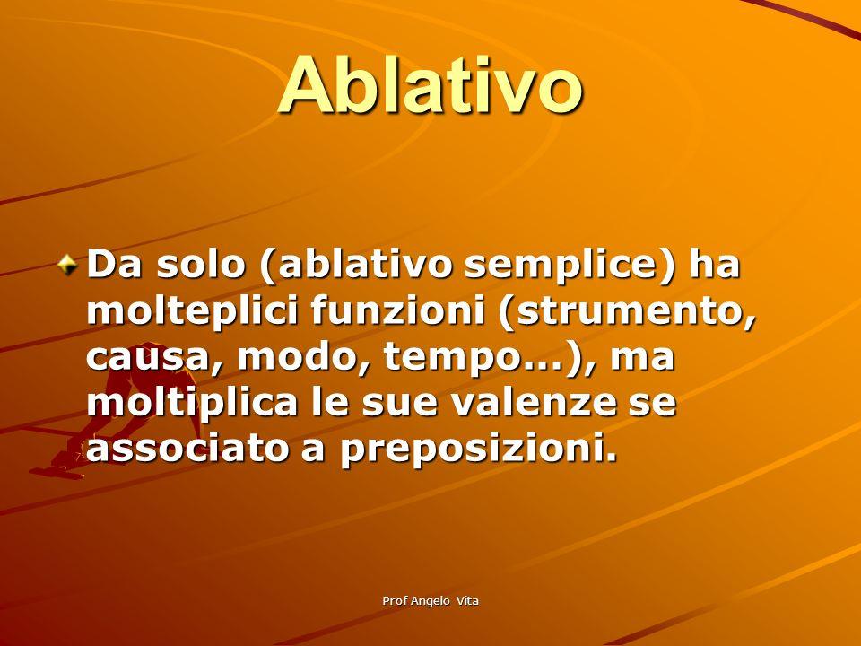Prof Angelo Vita Ablativo Da solo (ablativo semplice) ha molteplici funzioni (strumento, causa, modo, tempo...), ma moltiplica le sue valenze se assoc