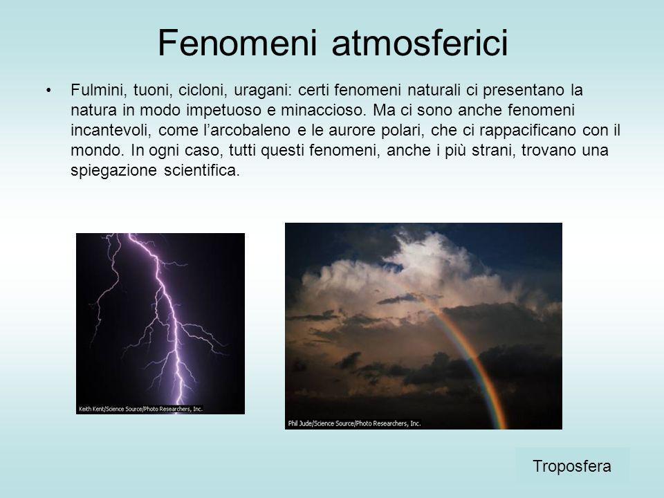 Fenomeni atmosferici Fulmini, tuoni, cicloni, uragani: certi fenomeni naturali ci presentano la natura in modo impetuoso e minaccioso. Ma ci sono anch