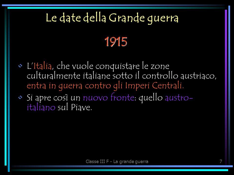 Classe III F - La grande guerra7 Le date della Grande guerra 1915 LItalia, che vuole conquistare le zone culturalmente italiane sotto il controllo austriaco, entra in guerra contro gli Imperi Centrali.