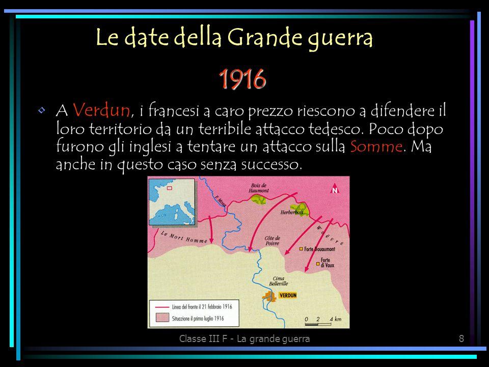 Classe III F - La grande guerra8 Le date della Grande guerra A Verdun, i francesi a caro prezzo riescono a difendere il loro territorio da un terribile attacco tedesco.