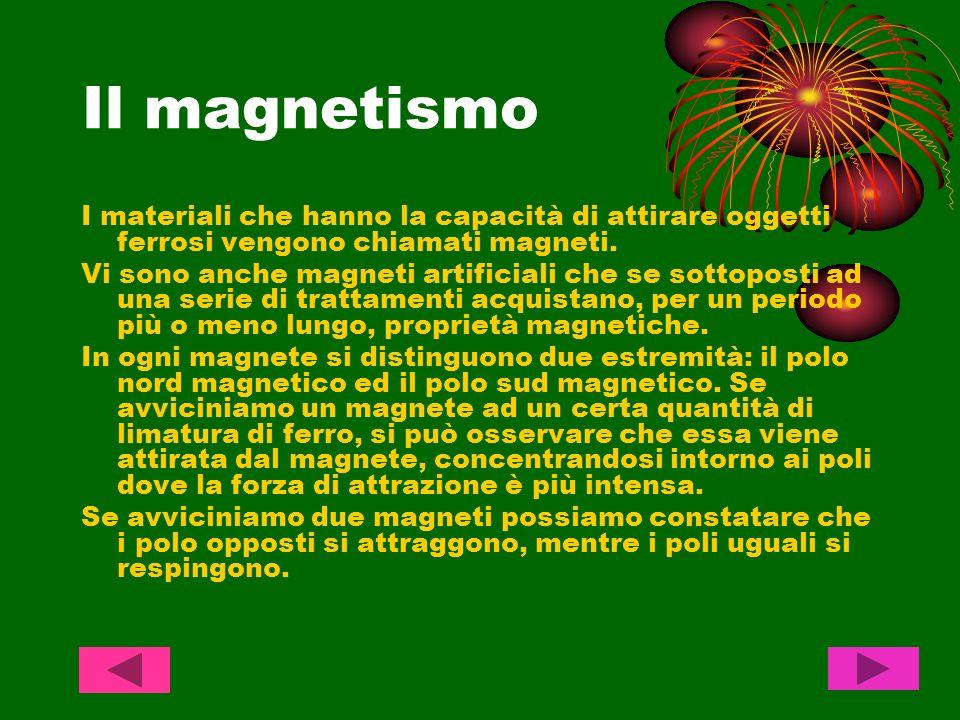 Il magnetismo I materiali che hanno la capacità di attirare oggetti ferrosi vengono chiamati magneti. Vi sono anche magneti artificiali che se sottopo