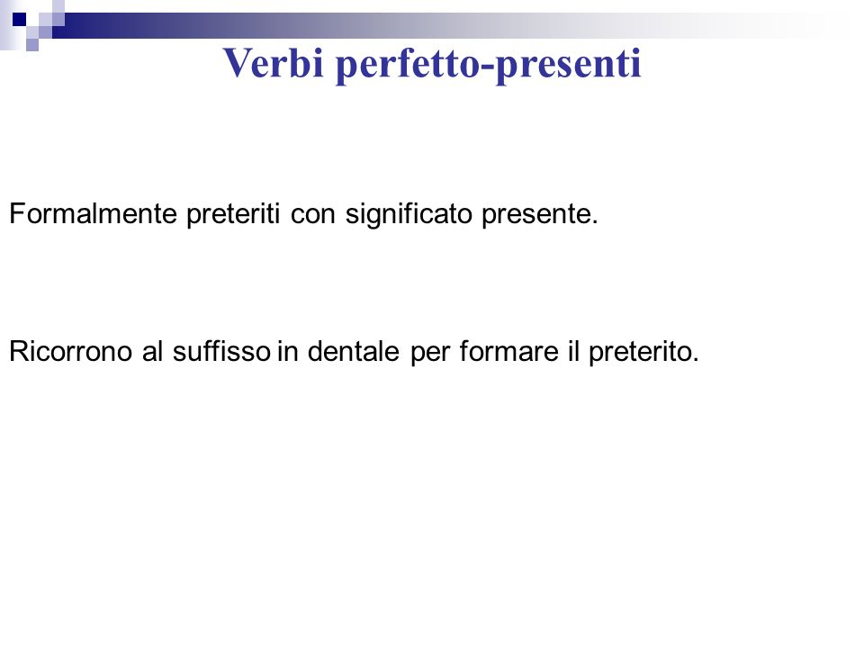 Verbi perfetto-presenti Formalmente preteriti con significato presente. Ricorrono al suffisso in dentale per formare il preterito.