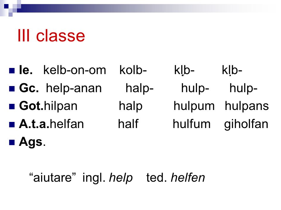 III classe Ie. kelb-on-om kolb- kl ۪ b- klb- Gc. help-anan halp- hulp- hulp- Got.hilpan halp hulpum hulpans A.t.a.helfan half hulfum giholfan Ags. aiu