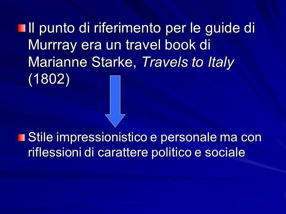 Il punto di riferimento per le guide di Murrray era un travel book di Marianne Starke, Travels to Italy (1802) Stile impressionistico e personale ma c