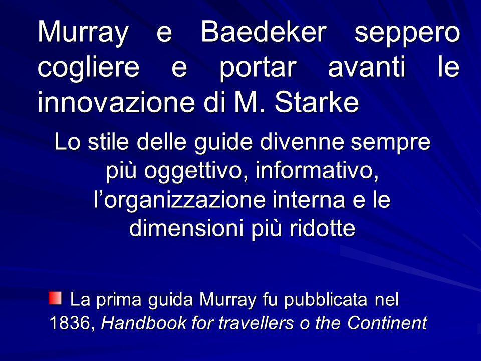Murray e Baedeker seppero cogliere e portar avanti le innovazione di M. Starke Lo stile delle guide divenne sempre più oggettivo, informativo, lorgani