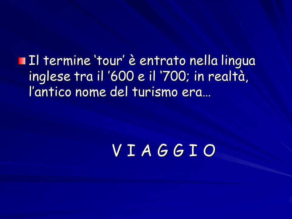 Il termine tour è entrato nella lingua inglese tra il 600 e il 700; in realtà, lantico nome del turismo era… V I A G G I O V I A G G I O