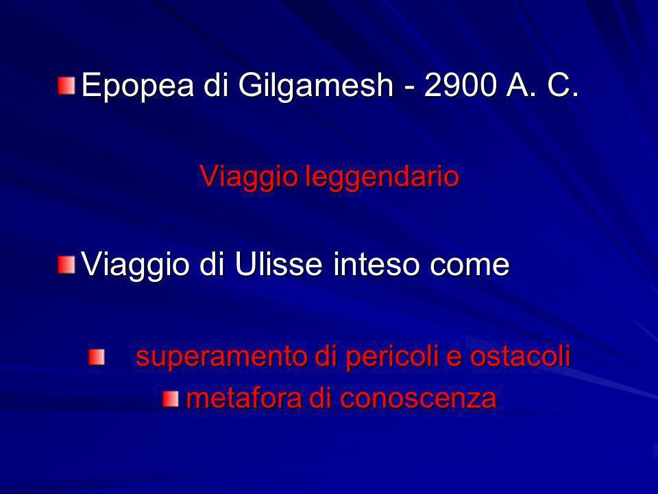 Epopea di Gilgamesh - 2900 A. C. Viaggio leggendario Viaggio di Ulisse inteso come superamento di pericoli e ostacoli superamento di pericoli e ostaco