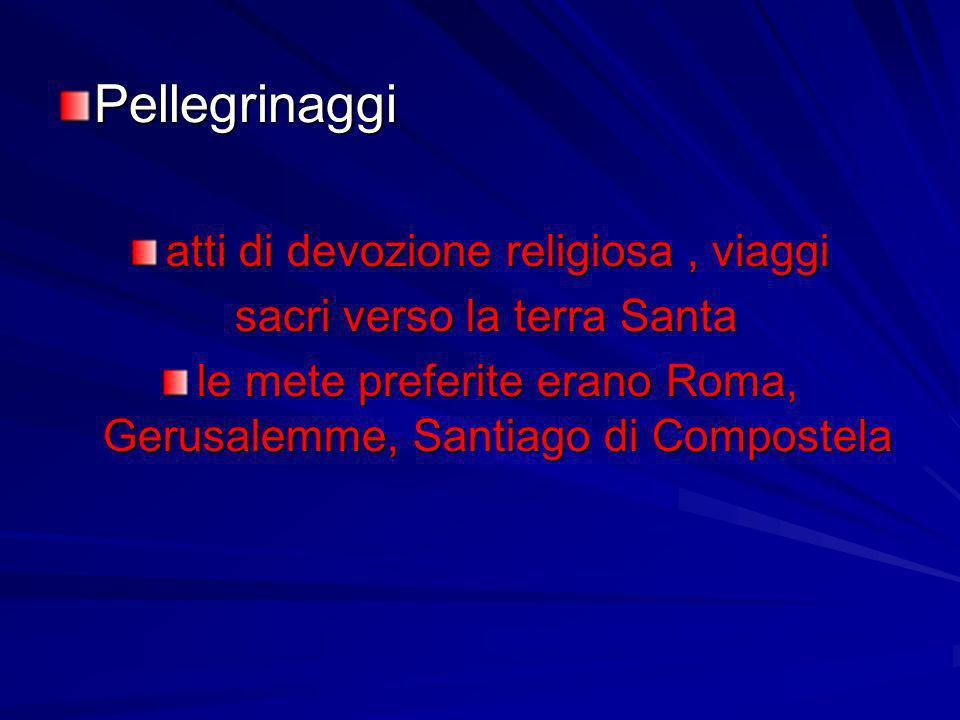 Pellegrinaggi atti di devozione religiosa, viaggi sacri verso la terra Santa sacri verso la terra Santa le mete preferite erano Roma, Gerusalemme, San