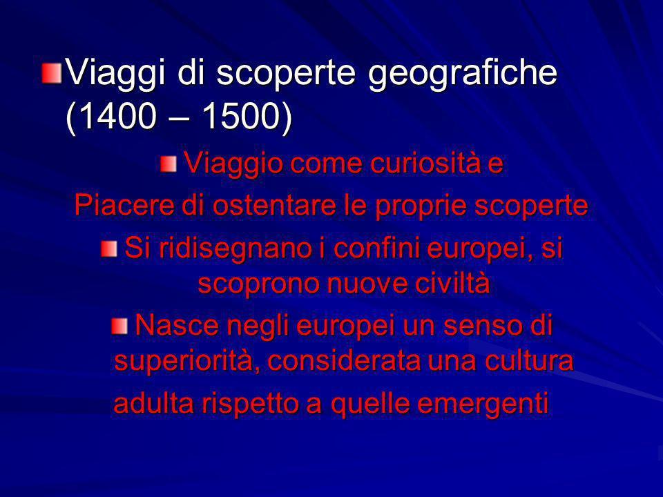 Viaggi di scoperte geografiche (1400 – 1500) Viaggio come curiosità e Piacere di ostentare le proprie scoperte Si ridisegnano i confini europei, si sc