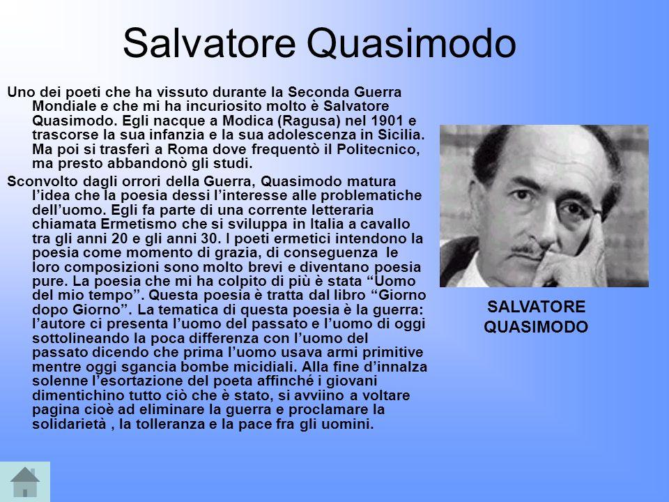 Salvatore Quasimodo Uno dei poeti che ha vissuto durante la Seconda Guerra Mondiale e che mi ha incuriosito molto è Salvatore Quasimodo. Egli nacque a