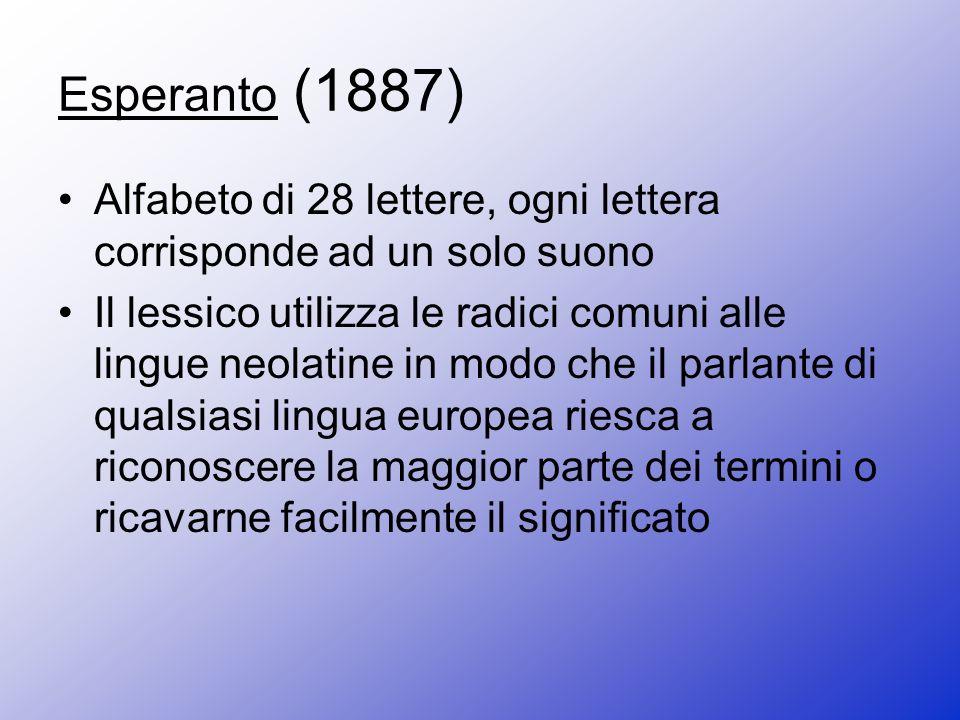 Esperanto (1887) Alfabeto di 28 lettere, ogni lettera corrisponde ad un solo suono Il lessico utilizza le radici comuni alle lingue neolatine in modo che il parlante di qualsiasi lingua europea riesca a riconoscere la maggior parte dei termini o ricavarne facilmente il significato