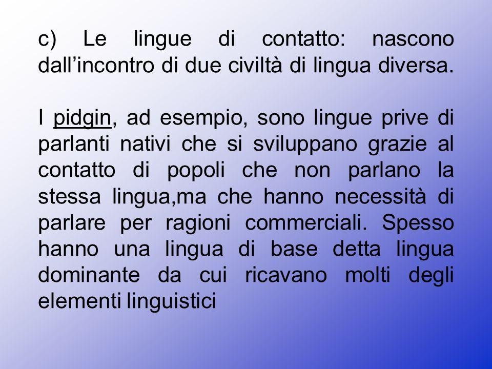 c) Le lingue di contatto: nascono dallincontro di due civiltà di lingua diversa.