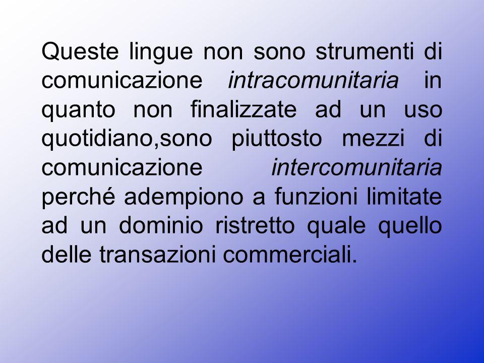 Queste lingue non sono strumenti di comunicazione intracomunitaria in quanto non finalizzate ad un uso quotidiano,sono piuttosto mezzi di comunicazione intercomunitaria perché adempiono a funzioni limitate ad un dominio ristretto quale quello delle transazioni commerciali.