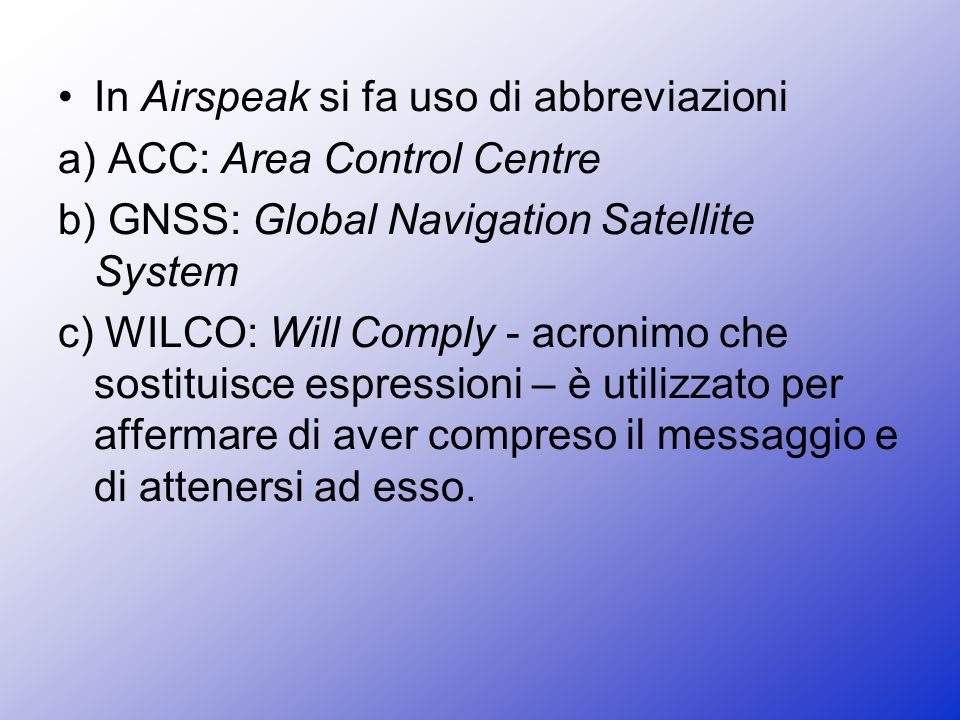 In Airspeak si fa uso di abbreviazioni a) ACC: Area Control Centre b) GNSS: Global Navigation Satellite System c) WILCO: Will Comply - acronimo che so