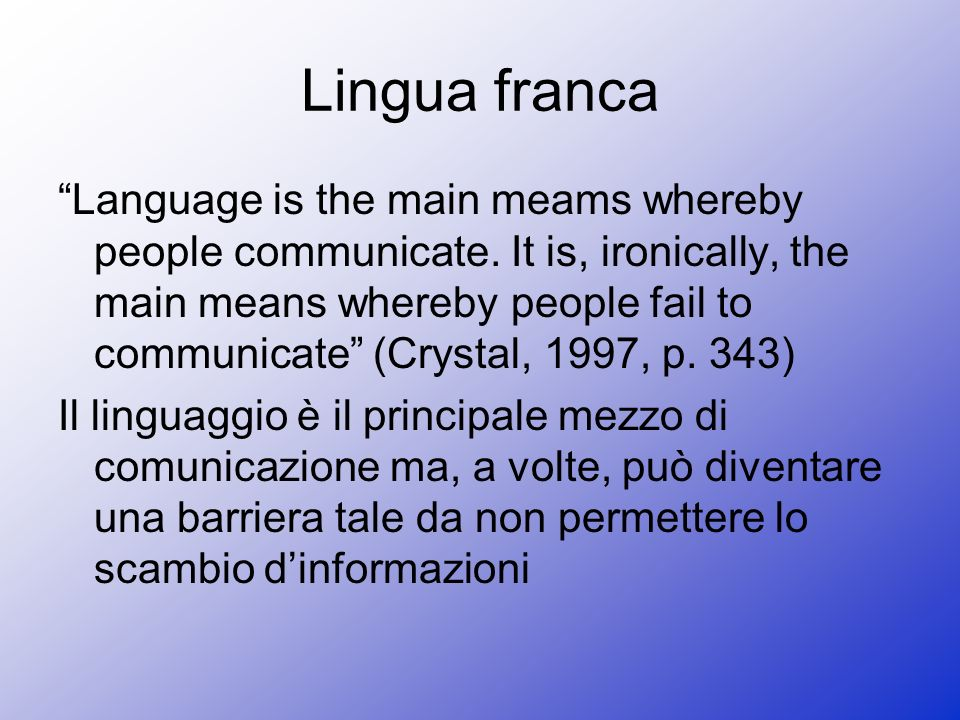 Lingua franca Language is the main meams whereby people communicate. It is, ironically, the main means whereby people fail to communicate (Crystal, 19
