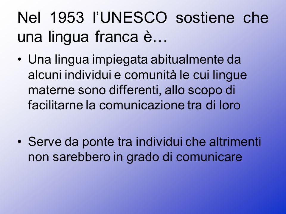 Nel 1953 lUNESCO sostiene che una lingua franca è… Una lingua impiegata abitualmente da alcuni individui e comunità le cui lingue materne sono differenti, allo scopo di facilitarne la comunicazione tra di loro Serve da ponte tra individui che altrimenti non sarebbero in grado di comunicare