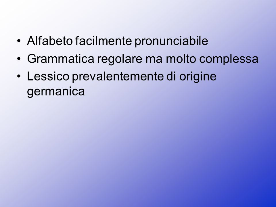 Alfabeto facilmente pronunciabile Grammatica regolare ma molto complessa Lessico prevalentemente di origine germanica