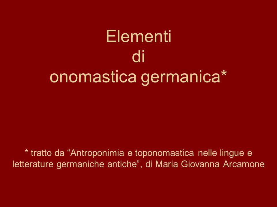 Elementi di onomastica germanica* * tratto da Antroponimia e toponomastica nelle lingue e letterature germaniche antiche, di Maria Giovanna Arcamone