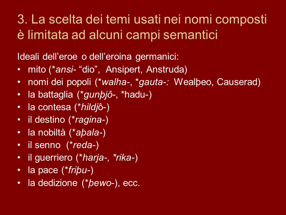 3. La scelta dei temi usati nei nomi composti è limitata ad alcuni campi semantici Ideali delleroe o delleroina germanici: mito (*ansi- dio, Ansipert,
