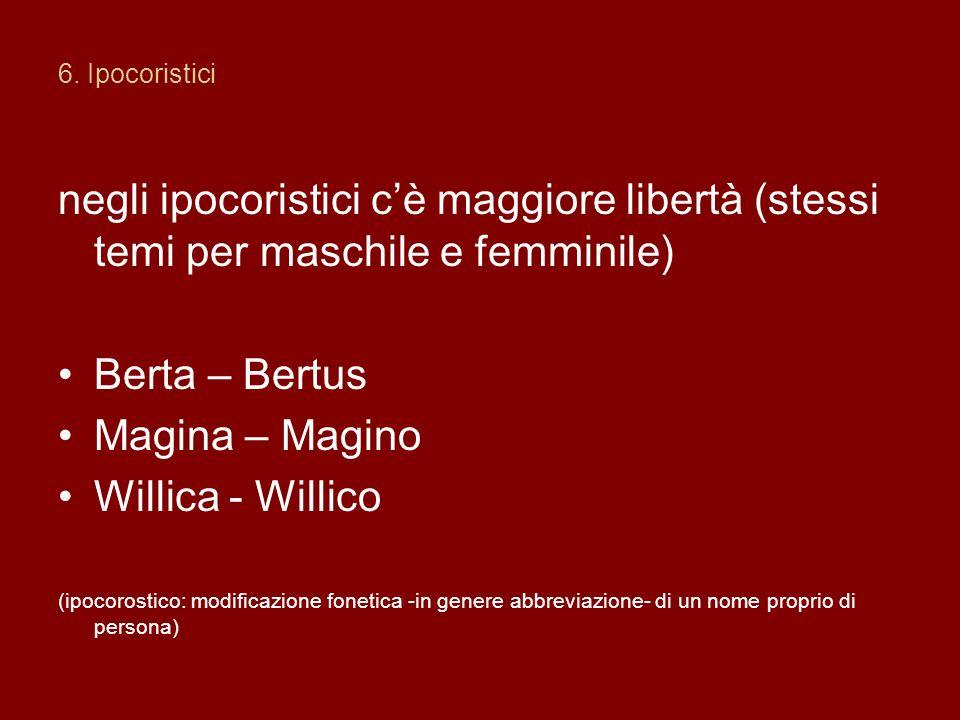 6. Ipocoristici negli ipocoristici cè maggiore libertà (stessi temi per maschile e femminile) Berta – Bertus Magina – Magino Willica - Willico (ipocor
