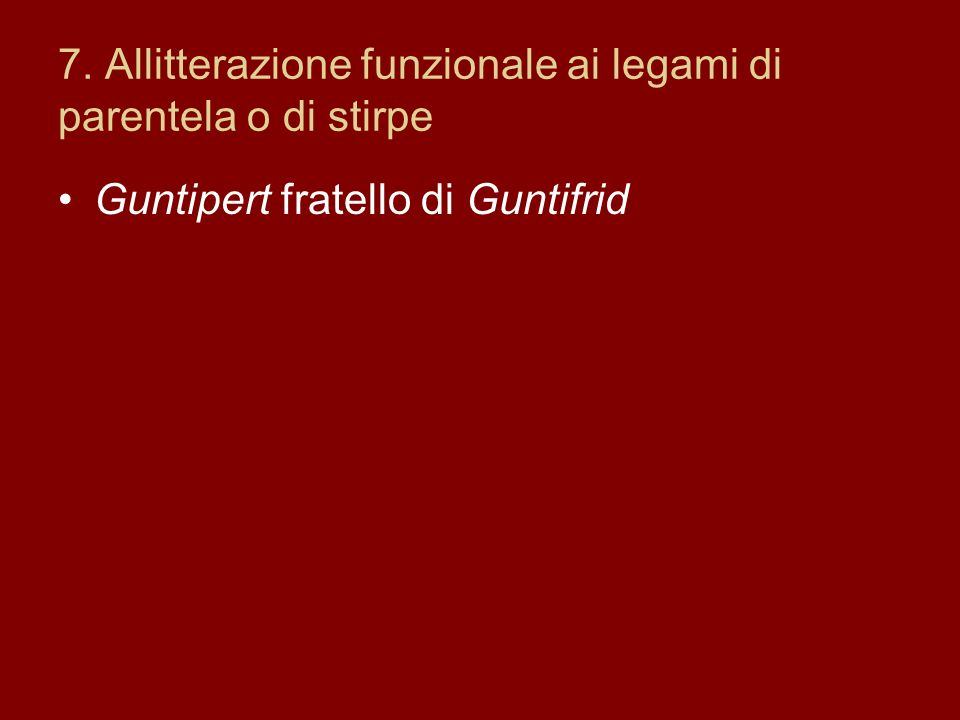 7. Allitterazione funzionale ai legami di parentela o di stirpe Guntipert fratello di Guntifrid