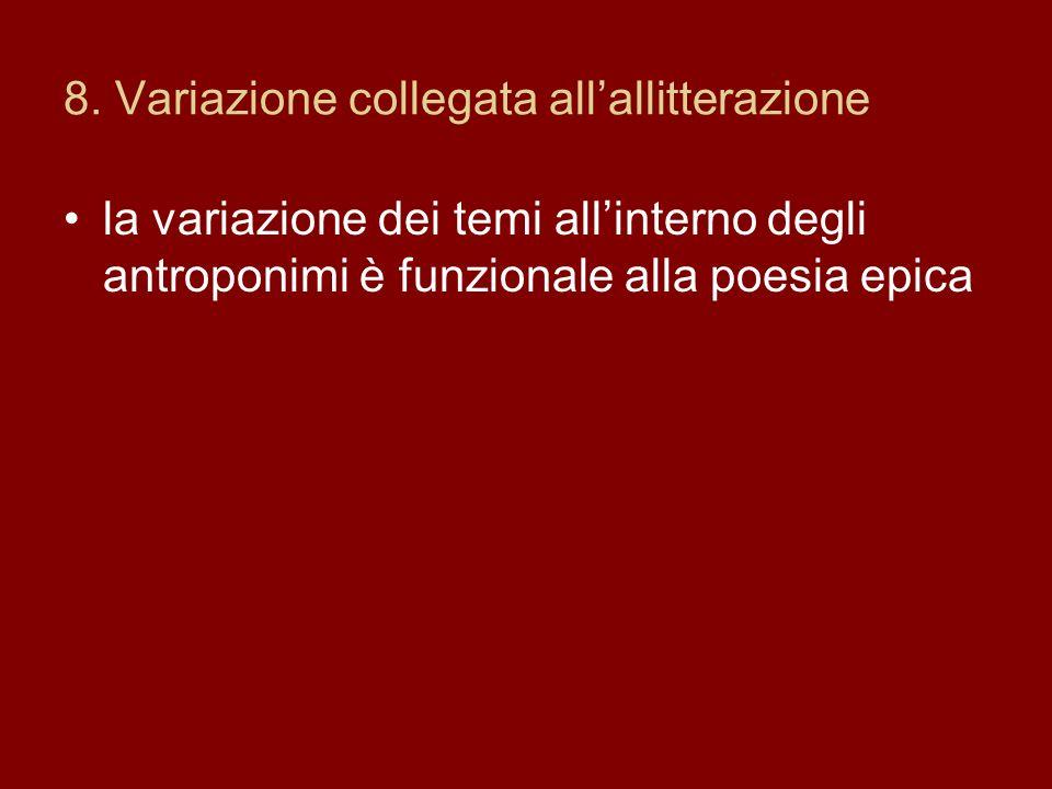 8. Variazione collegata allallitterazione la variazione dei temi allinterno degli antroponimi è funzionale alla poesia epica