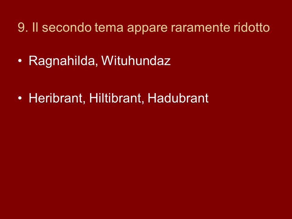 9. Il secondo tema appare raramente ridotto Ragnahilda, Wituhundaz Heribrant, Hiltibrant, Hadubrant