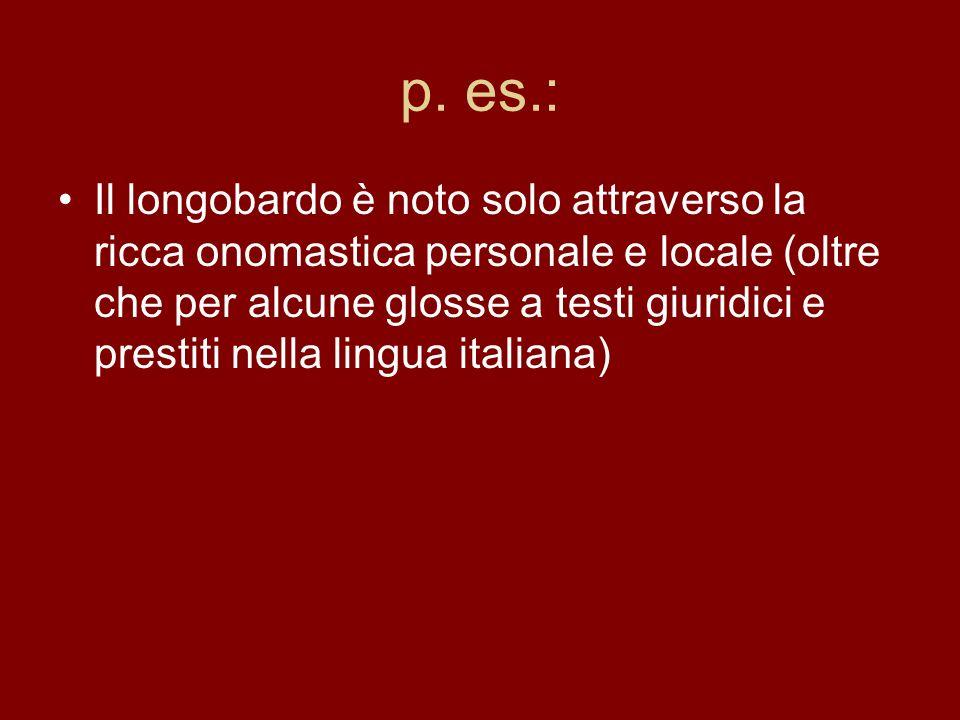 p. es.: Il longobardo è noto solo attraverso la ricca onomastica personale e locale (oltre che per alcune glosse a testi giuridici e prestiti nella li