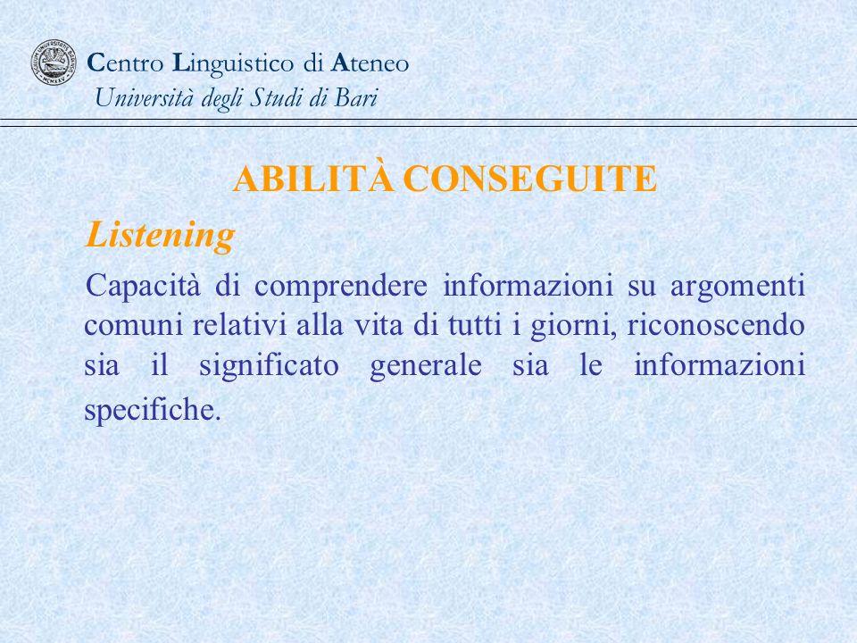 Centro Linguistico di Ateneo Università degli Studi di Bari ABILITÀ CONSEGUITE Listening Capacità di comprendere informazioni su argomenti comuni rela