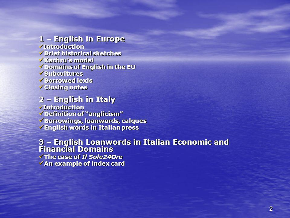 2 1 – English in Europe Introduction Introduction Brief historical sketches Brief historical sketches Kachrus model Kachrus model Domains of English in the EU Domains of English in the EU Subcultures Subcultures Borrowed lexis Borrowed lexis Closing notes Closing notes 2 – English in Italy Introduction Introduction Definition of anglicism Definition of anglicism Borrowings, loanwords, calques Borrowings, loanwords, calques English words in Italian press English words in Italian press 3 – English Loanwords in Italian Economic and Financial Domains The case of Il Sole24Ore The case of Il Sole24Ore An example of index card An example of index card
