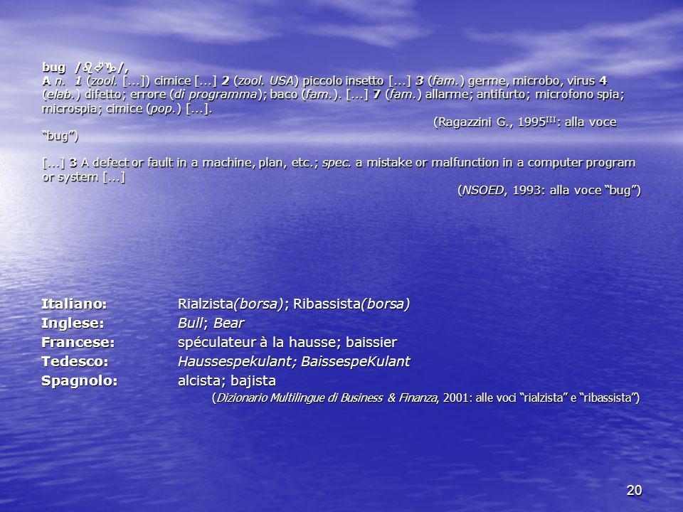 20 bug / /, A n. 1 (zool. [...]) cimice [...] 2 (zool. USA) piccolo insetto [...] 3 (fam.) germe, microbo, virus 4 (elab.) difetto; errore (di program