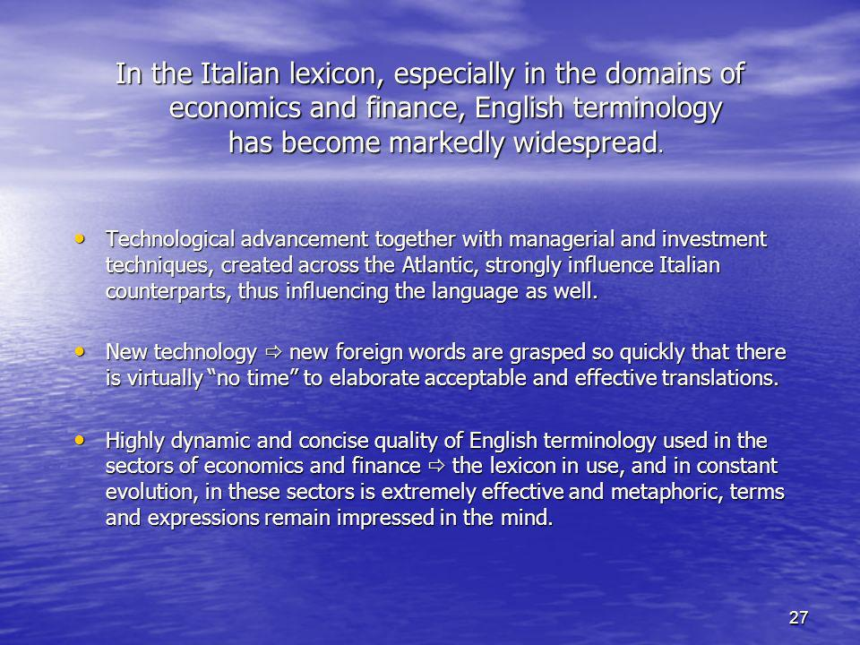 27 In the Italian lexicon, especially in the domains of economics and finance, English terminology has become markedly widespread.